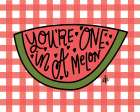 Youre One in a Melon